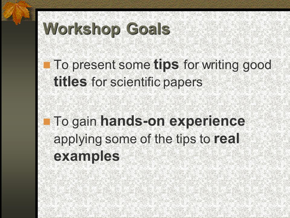 Workshop Goals To present some tips for writing good titles for scientific papers To gain hands-on experience applying some of the tips to real examples