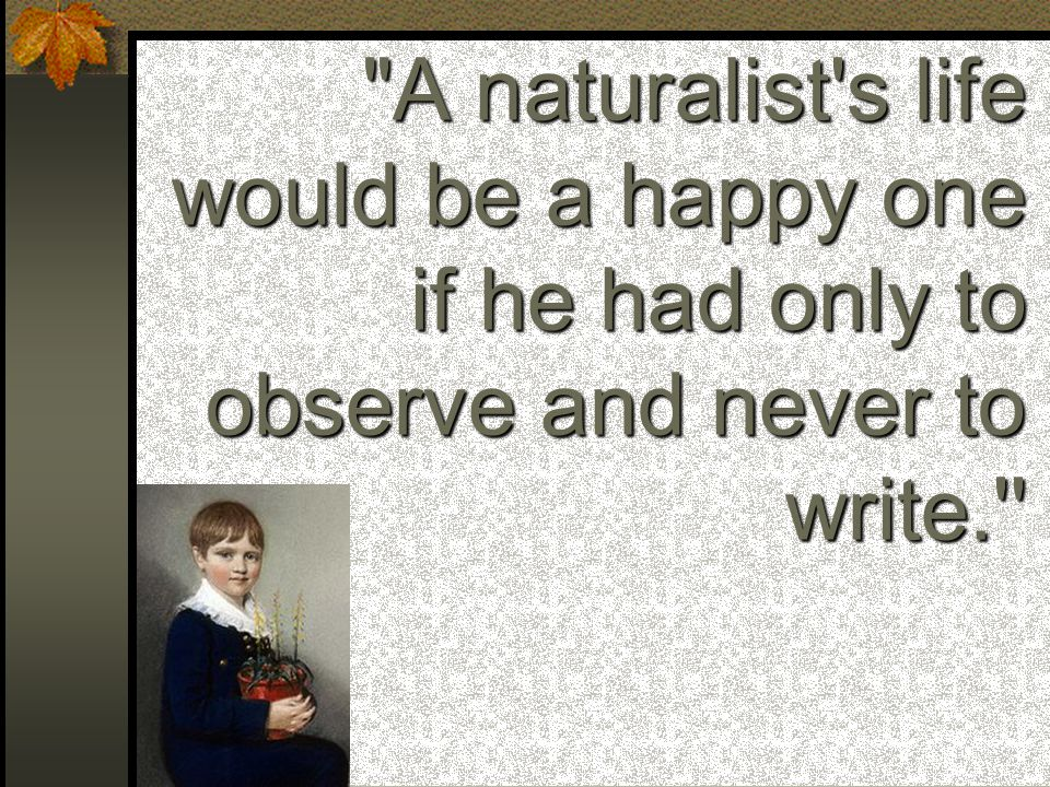 A naturalist s life would be a happy one if he had only to observe and never to write. Charles Darwin