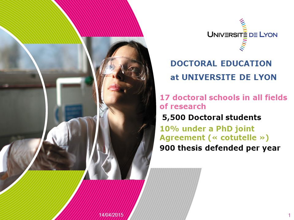 DOCTORAL EDUCATION at UNIVERSITE DE LYON 14/04/2015 1 17 doctoral schools in all fields of research 5,500 Doctoral students 10% under a PhD joint Agreement (« cotutelle ») 900 thesis defended per year