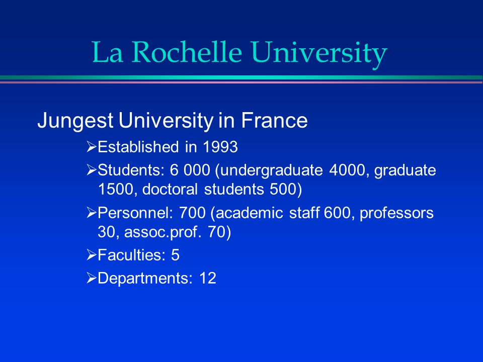 La Rochelle University Jungest University in France  Established in 1993  Students: 6 000 (undergraduate 4000, graduate 1500, doctoral students 500)  Personnel: 700 (academic staff 600, professors 30, assoc.prof.