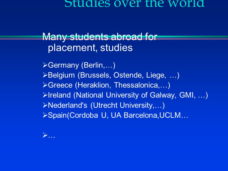Studies over the world Many students abroad for placement, studies  Germany (Berlin,…)  Belgium (Brussels, Ostende, Liege, …)  Greece (Heraklion, Thessalonica,…)  Ireland (National University of Galway, GMI, …)  Nederland s (Utrecht University,…)  Spain(Cordoba U, UA Barcelona,UCLM…  …