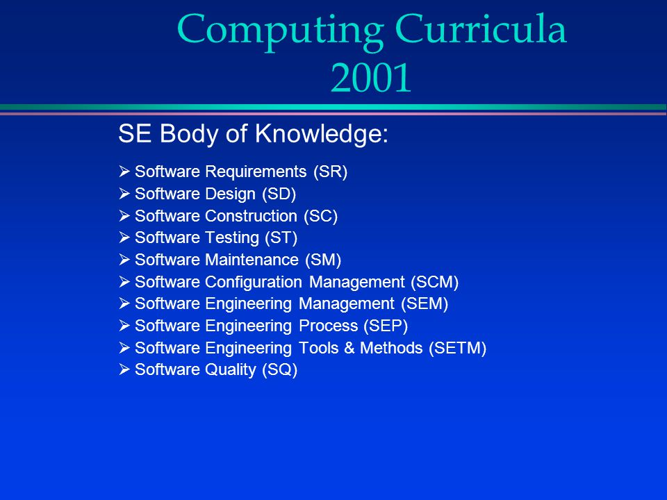 Computing Curricula 2001 SE Body of Knowledge:  Software Requirements (SR)  Software Design (SD)  Software Construction (SC)  Software Testing (ST)  Software Maintenance (SM)  Software Configuration Management (SCM)  Software Engineering Management (SEM)  Software Engineering Process (SEP)  Software Engineering Tools & Methods (SETM)  Software Quality (SQ)