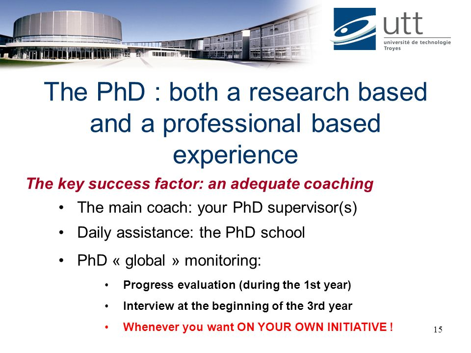 15 The PhD : both a research based and a professional based experience The main coach: your PhD supervisor(s) Daily assistance: the PhD school PhD « g
