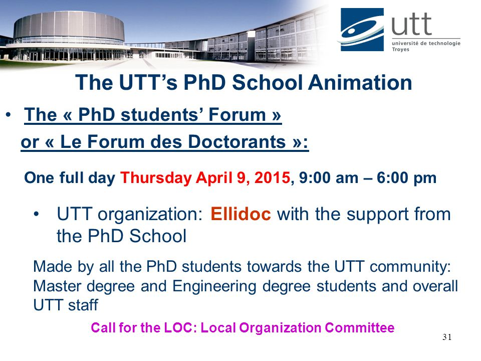 31 The UTT's PhD School Animation The « PhD students' Forum » or « Le Forum des Doctorants »: One full day Thursday April 9, 2015, 9:00 am – 6:00 pm U