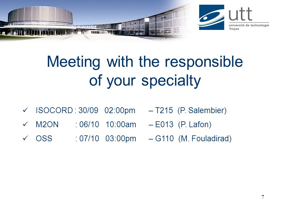 7 Meeting with the responsible of your specialty ISOCORD : 30/09 02:00pm – T215 (P. Salembier) M2ON : 06/10 10:00am – E013 (P. Lafon) OSS : 07/10 03:0