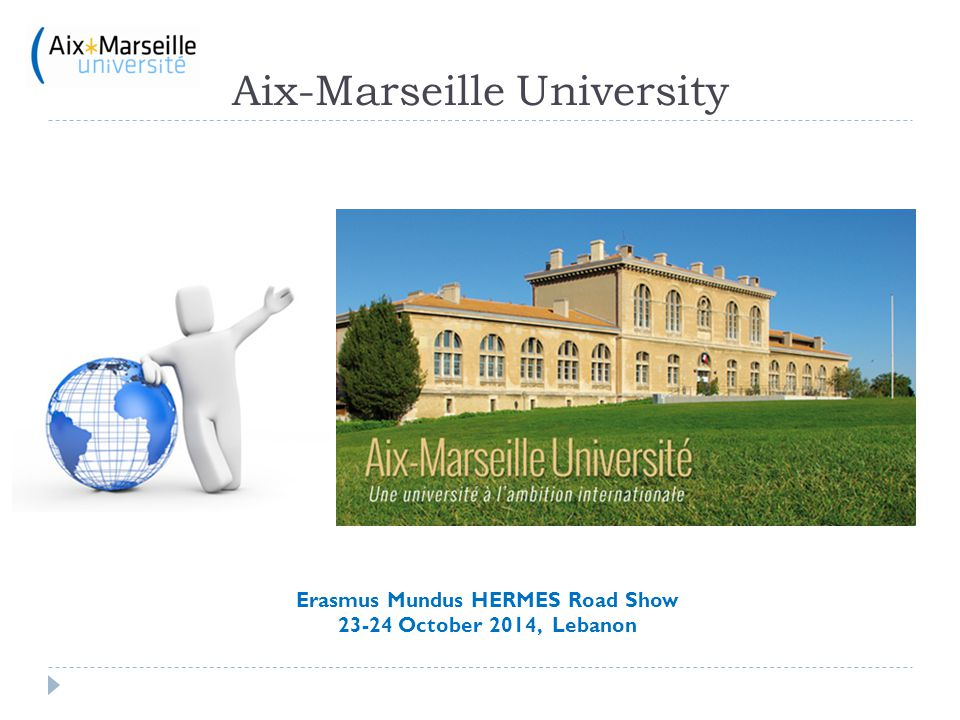 Aix–Marseille University January 2012 : Merger between the 3 universities Key figures:  72 000 students including 10 000 international ones  7 500 staff ; 4 600 teachers and researchers  22 Faculties and Schools/Institutes  132 research structures  12 Doctoral Schools  2 University Foundations  5 main Campuses in Aix-en-Provence and Marseilles  800 M€ total budget (including salaries) Erasmus Mundus HERMES Road Show 23-24 October 2014, Lebanon