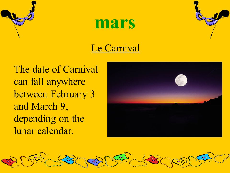 mars Le Carnival The date of Carnival can fall anywhere between February 3 and March 9, depending on the lunar calendar.