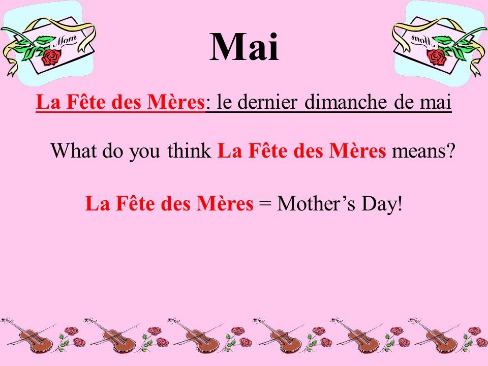 Mai La Fête des Mères: le dernier dimanche de mai What do you think La Fête des Mères means.