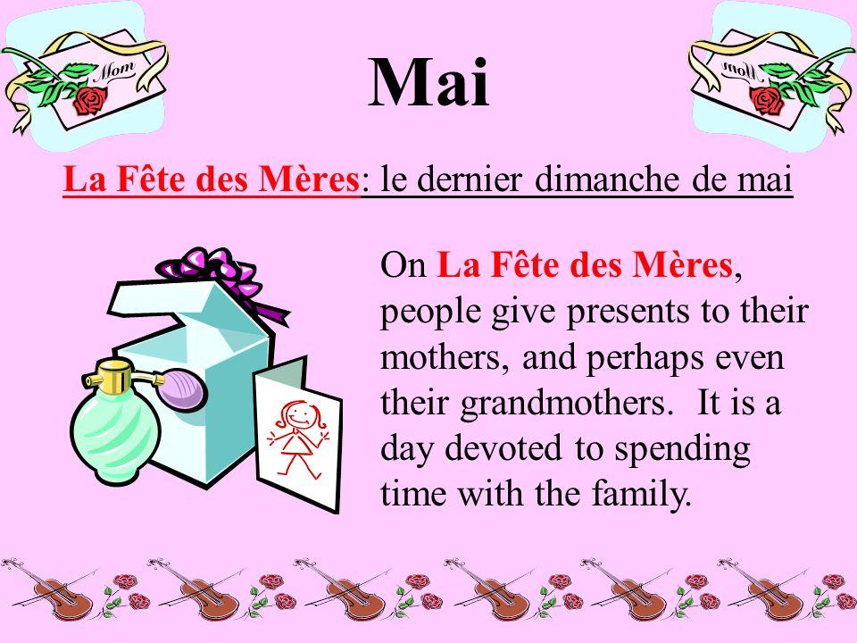 Mai La Fête des Mères: le dernier dimanche de mai On La Fête des Mères, people give presents to their mothers, and perhaps even their grandmothers.
