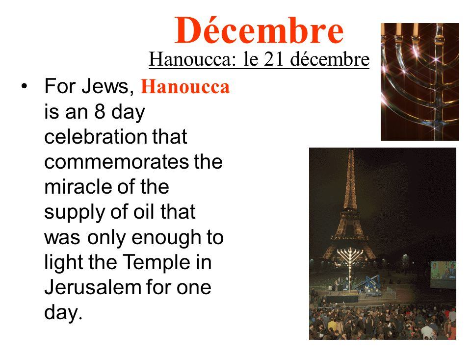 Décembre Hanoucca: le 21 décembre For Jews, Hanoucca is an 8 day celebration that commemorates the miracle of the supply of oil that was only enough to light the Temple in Jerusalem for one day.