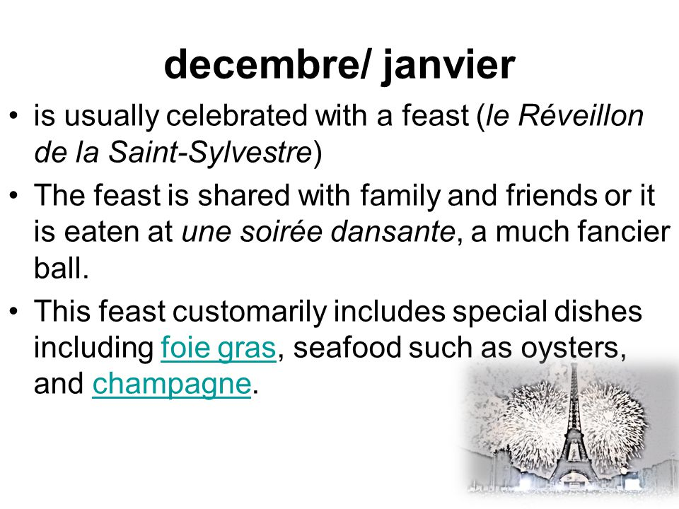 is usually celebrated with a feast (le Réveillon de la Saint-Sylvestre) The feast is shared with family and friends or it is eaten at une soirée dansante, a much fancier ball.