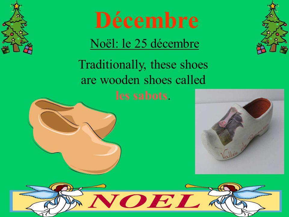 Décembre Noël: le 25 décembre Traditionally, these shoes are wooden shoes called les sabots.