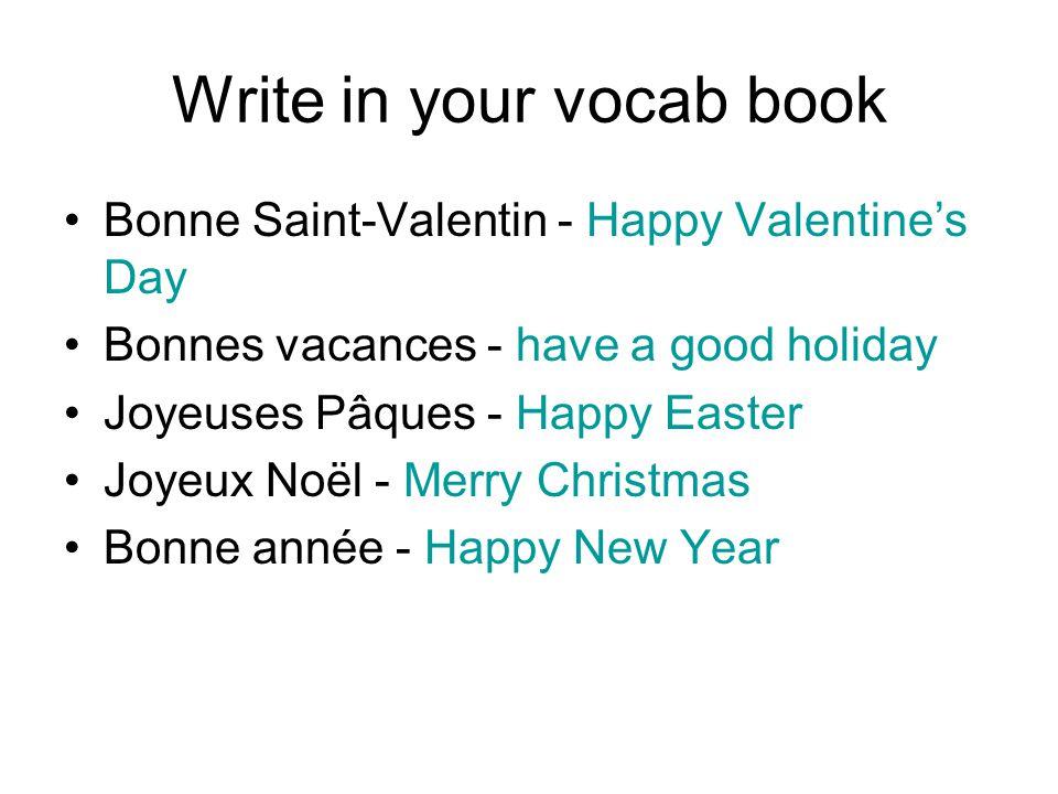 Write in your vocab book Bonne Saint-Valentin - Happy Valentine's Day Bonnes vacances - have a good holiday Joyeuses Pâques - Happy Easter Joyeux Noël - Merry Christmas Bonne année - Happy New Year