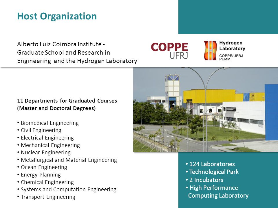 11 Departments for Graduated Courses (Master and Doctoral Degrees) Biomedical Engineering Civil Engineering Electrical Engineering Mechanical Engineering Nuclear Engineering Metallurgical and Material Engineering Ocean Engineering Energy Planning Chemical Engineering Systems and Computation Engineering Transport Engineering 124 Laboratories Technological Park 2 Incubators High Performance Computing Laboratory Host Organization Alberto Luiz Coimbra Institute - Graduate School and Research in Engineering and the Hydrogen Laboratory
