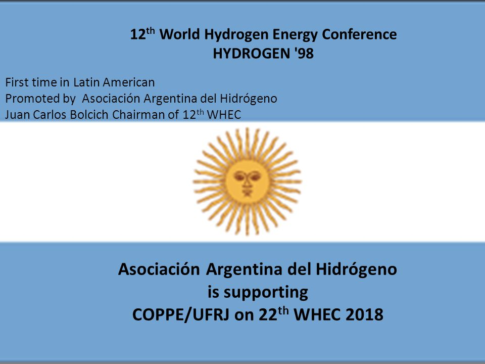 12 th World Hydrogen Energy Conference HYDROGEN 98 First time in Latin American Promoted by Asociación Argentina del Hidrógeno Juan Carlos Bolcich Chairman of 12 th WHEC Asociación Argentina del Hidrógeno is supporting COPPE/UFRJ on 22 th WHEC 2018