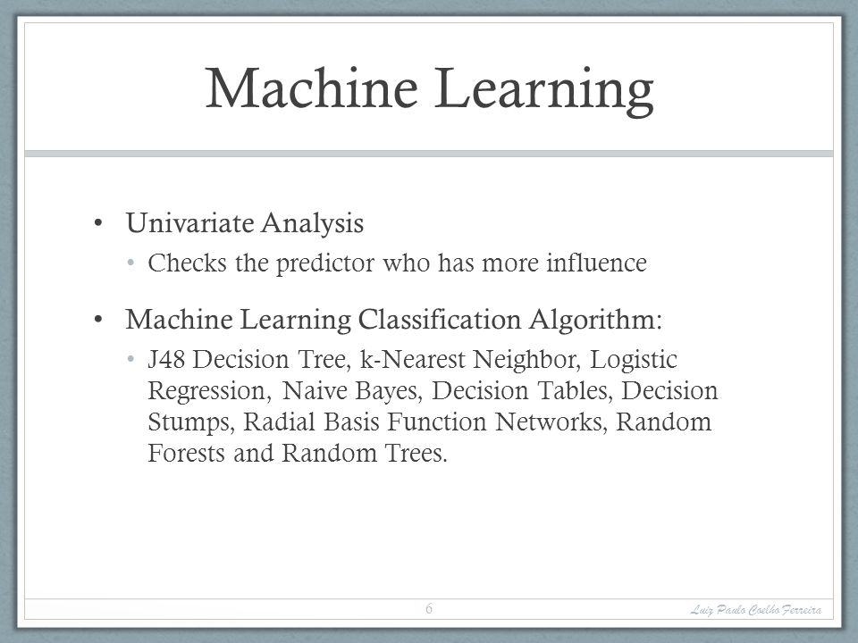 Machine Learning Univariate Analysis Checks the predictor who has more influence Machine Learning Classification Algorithm: J48 Decision Tree, k-Nearest Neighbor, Logistic Regression, Naive Bayes, Decision Tables, Decision Stumps, Radial Basis Function Networks, Random Forests and Random Trees.