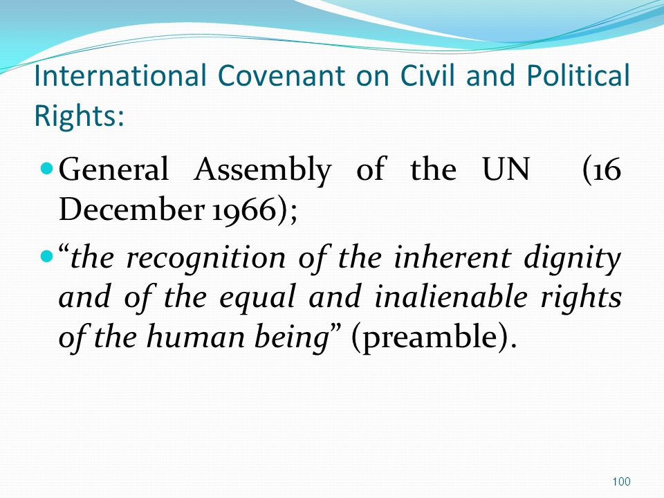 International Covenant on Civil and Political Rights: General Assembly of the UN (16 December 1966); the recognition of the inherent dignity and of the equal and inalienable rights of the human being (preamble).