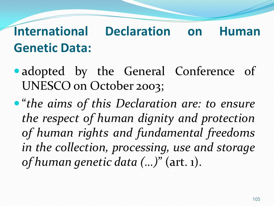 International Declaration on Human Genetic Data: adopted by the General Conference of UNESCO on October 2003; the aims of this Declaration are: to ensure the respect of human dignity and protection of human rights and fundamental freedoms in the collection, processing, use and storage of human genetic data (…) (art.