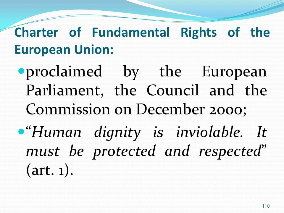 Charter of Fundamental Rights of the European Union: proclaimed by the European Parliament, the Council and the Commission on December 2000; Human dignity is inviolable.