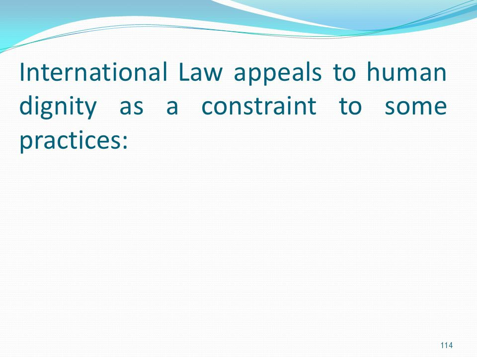 International Law appeals to human dignity as a constraint to some practices: 114