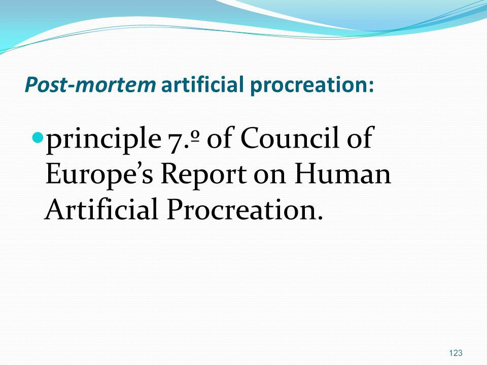 Post-mortem artificial procreation: principle 7.º of Council of Europe's Report on Human Artificial Procreation.