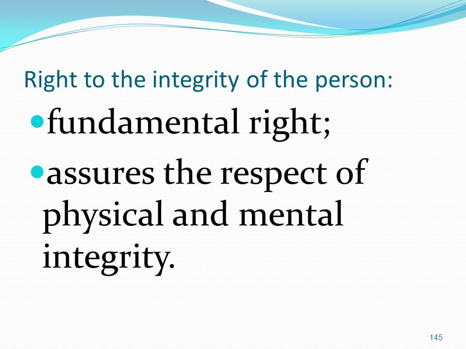 Right to the integrity of the person: fundamental right; assures the respect of physical and mental integrity.