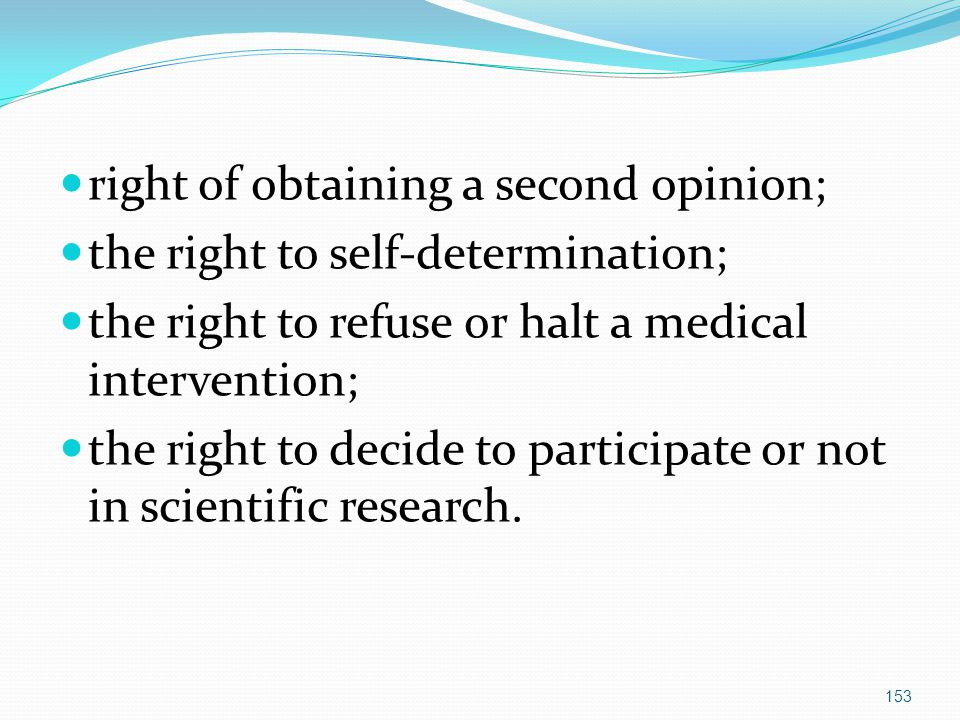 right of obtaining a second opinion; the right to self-determination; the right to refuse or halt a medical intervention; the right to decide to participate or not in scientific research.