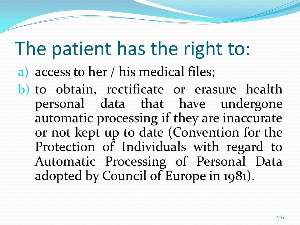 The patient has the right to: a) access to her / his medical files; b) to obtain, rectificate or erasure health personal data that have undergone automatic processing if they are inaccurate or not kept up to date (Convention for the Protection of Individuals with regard to Automatic Processing of Personal Data adopted by Council of Europe in 1981).
