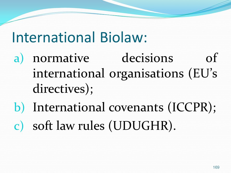 International Biolaw: a) normative decisions of international organisations (EU's directives); b) International covenants (ICCPR); c) soft law rules (UDUGHR).