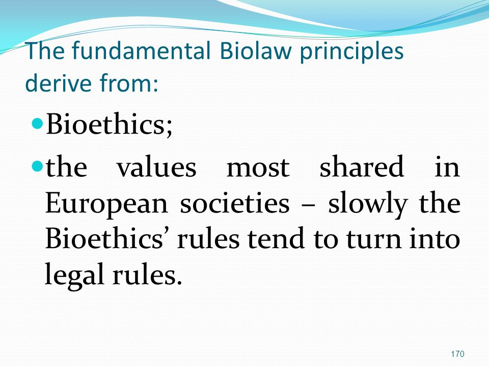 The fundamental Biolaw principles derive from: Bioethics; the values most shared in European societies – slowly the Bioethics' rules tend to turn into legal rules.