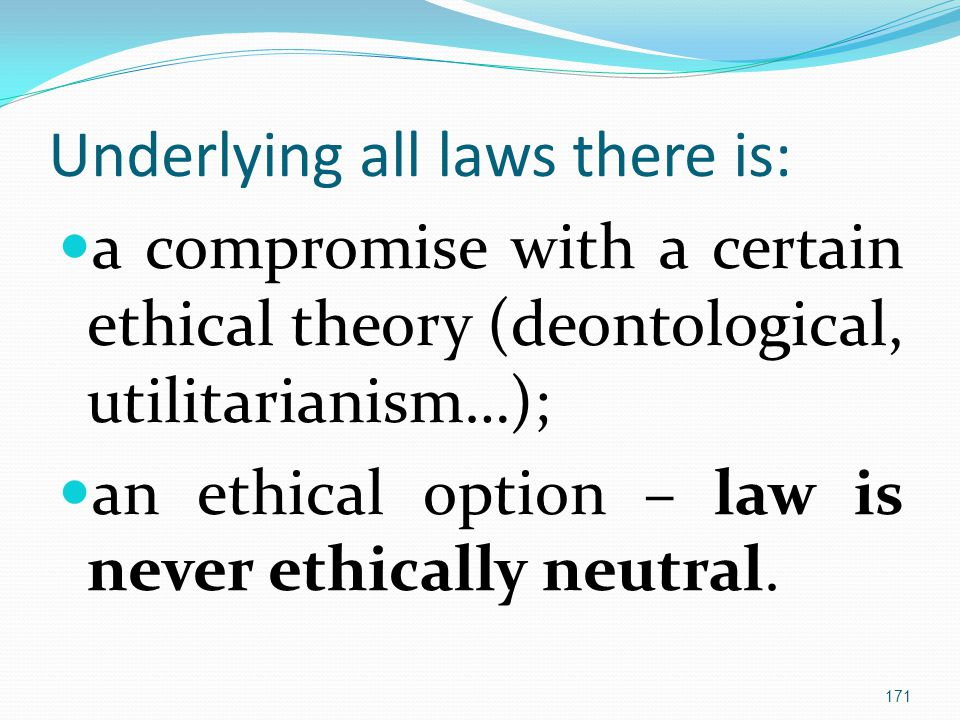 Underlying all laws there is: a compromise with a certain ethical theory (deontological, utilitarianism…); an ethical option – law is never ethically neutral.