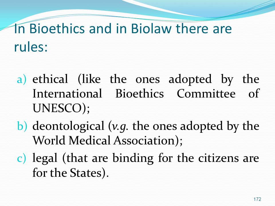 In Bioethics and in Biolaw there are rules: a) ethical (like the ones adopted by the International Bioethics Committee of UNESCO); b) deontological (v.g.