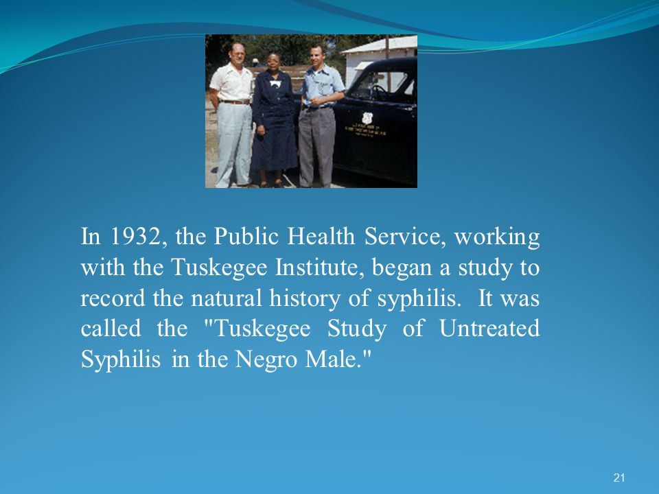 In 1932, the Public Health Service, working with the Tuskegee Institute, began a study to record the natural history of syphilis.