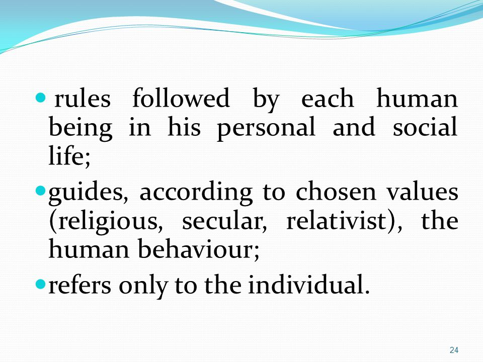 rules followed by each human being in his personal and social life; guides, according to chosen values (religious, secular, relativist), the human behaviour; refers only to the individual.