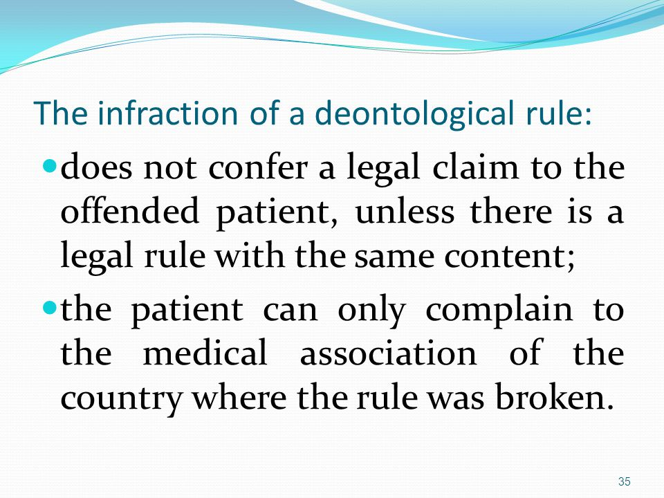 The infraction of a deontological rule: does not confer a legal claim to the offended patient, unless there is a legal rule with the same content; the patient can only complain to the medical association of the country where the rule was broken.