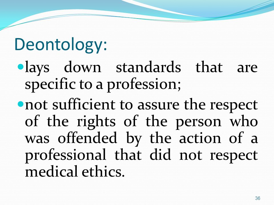 Deontology: lays down standards that are specific to a profession; not sufficient to assure the respect of the rights of the person who was offended by the action of a professional that did not respect medical ethics.