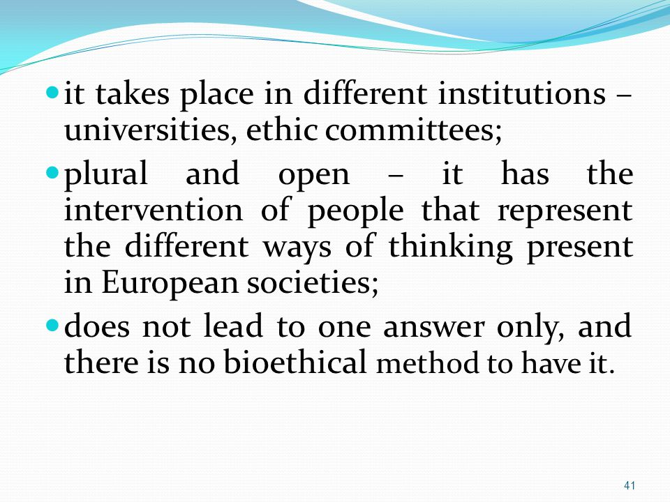 it takes place in different institutions – universities, ethic committees; plural and open – it has the intervention of people that represent the different ways of thinking present in European societies; does not lead to one answer only, and there is no bioethical method to have it.