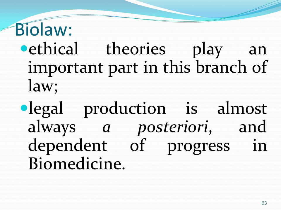 Biolaw: ethical theories play an important part in this branch of law; legal production is almost always a posteriori, and dependent of progress in Biomedicine.