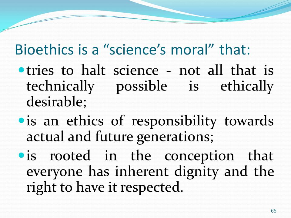 Bioethics is a science's moral that: tries to halt science - not all that is technically possible is ethically desirable; is an ethics of responsibility towards actual and future generations; is rooted in the conception that everyone has inherent dignity and the right to have it respected.