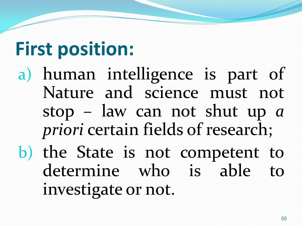First position: a) human intelligence is part of Nature and science must not stop – law can not shut up a priori certain fields of research; b) the State is not competent to determine who is able to investigate or not.
