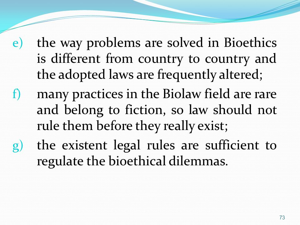 e) the way problems are solved in Bioethics is different from country to country and the adopted laws are frequently altered; f) many practices in the Biolaw field are rare and belong to fiction, so law should not rule them before they really exist; g) the existent legal rules are sufficient to regulate the bioethical dilemmas.