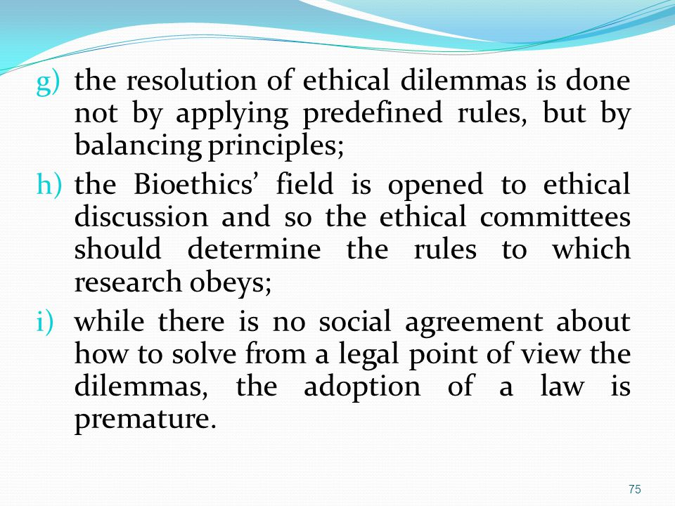 g) the resolution of ethical dilemmas is done not by applying predefined rules, but by balancing principles; h) the Bioethics' field is opened to ethical discussion and so the ethical committees should determine the rules to which research obeys; i) while there is no social agreement about how to solve from a legal point of view the dilemmas, the adoption of a law is premature.