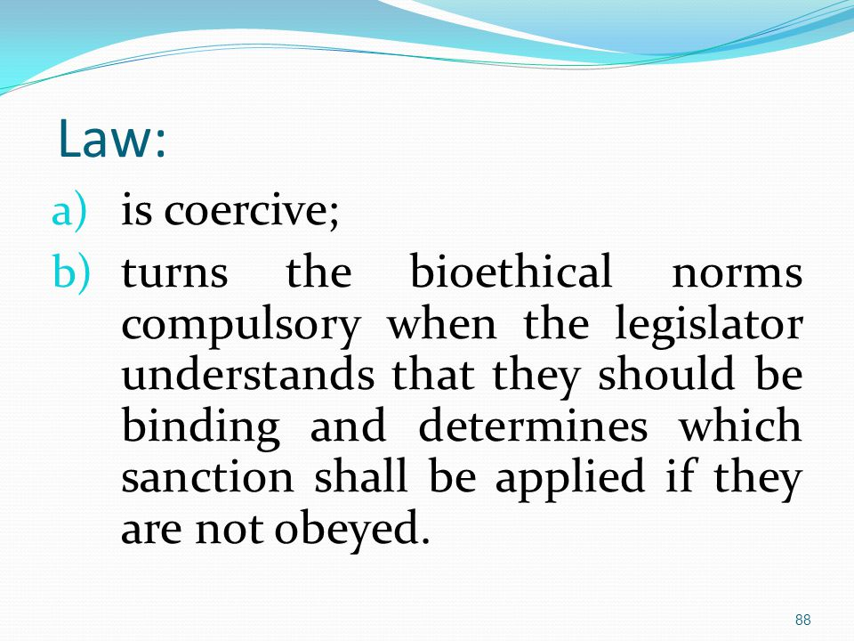 Law: a) is coercive; b) turns the bioethical norms compulsory when the legislator understands that they should be binding and determines which sanction shall be applied if they are not obeyed.