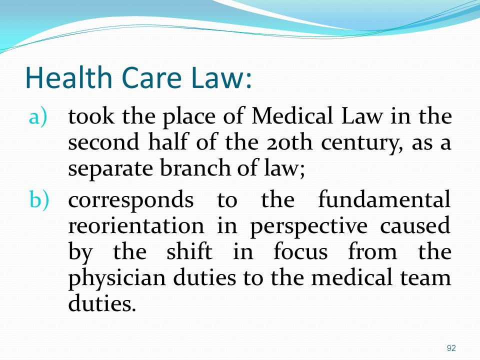 Health Care Law: a) took the place of Medical Law in the second half of the 20th century, as a separate branch of law; b) corresponds to the fundamental reorientation in perspective caused by the shift in focus from the physician duties to the medical team duties.