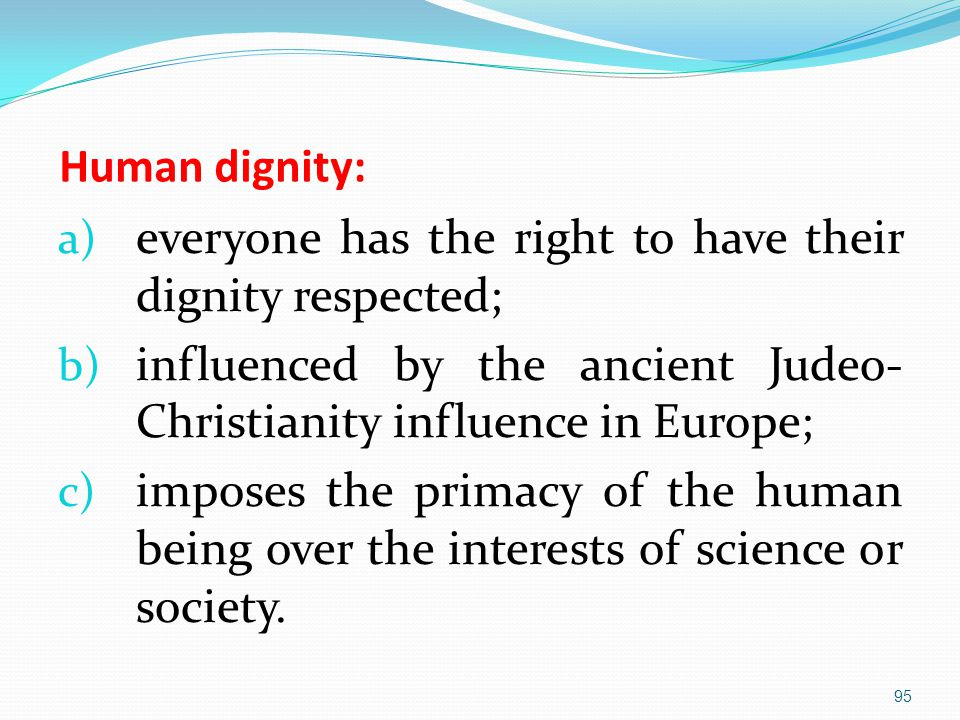 Human dignity: a) everyone has the right to have their dignity respected; b) influenced by the ancient Judeo- Christianity influence in Europe; c) imposes the primacy of the human being over the interests of science or society.