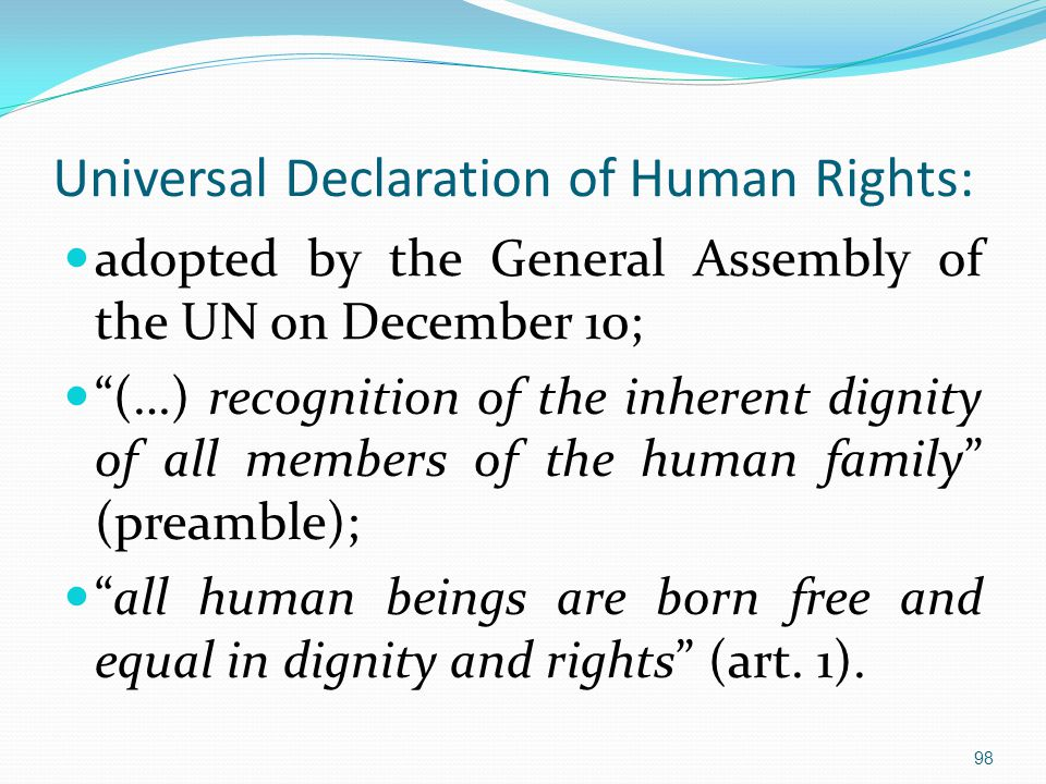 Universal Declaration of Human Rights: adopted by the General Assembly of the UN on December 10; (…) recognition of the inherent dignity of all members of the human family (preamble); all human beings are born free and equal in dignity and rights (art.