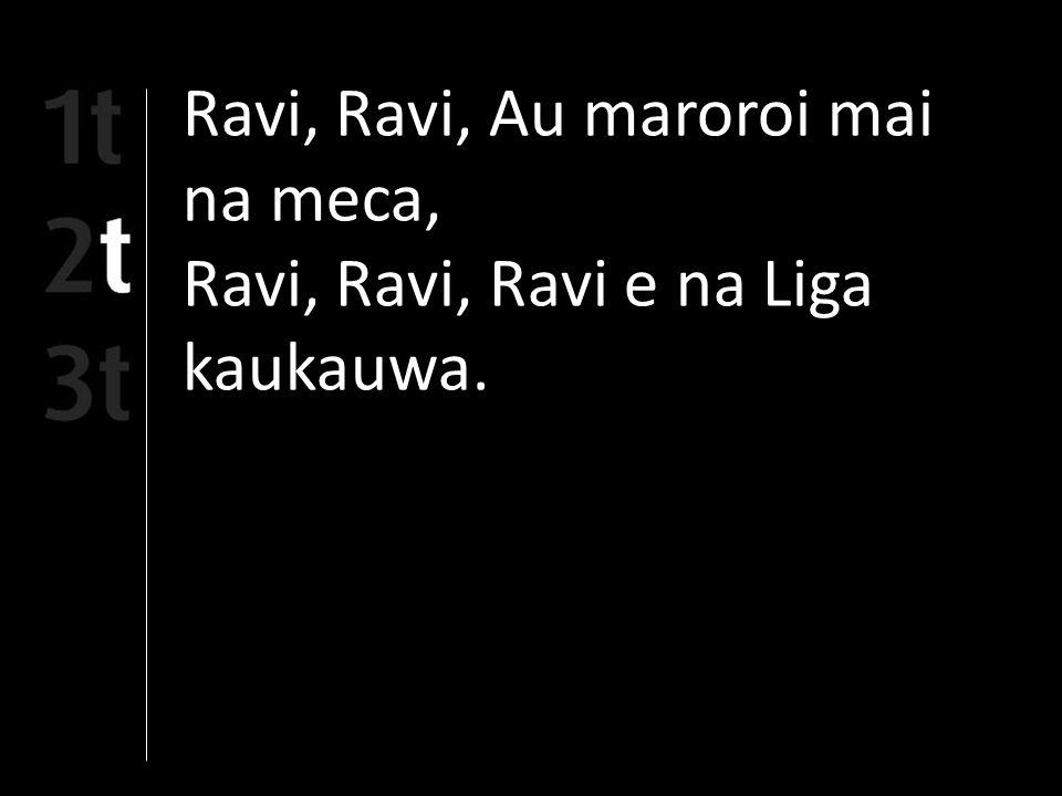 Ravi, Ravi, Au maroroi mai na meca, Ravi, Ravi, Ravi e na Liga kaukauwa.