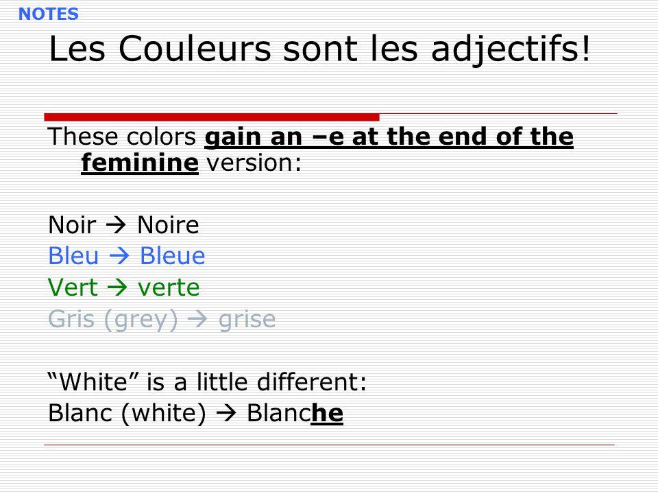 Les Couleurs sont les adjectifs! These colors gain an –e at the end of the feminine version: Noir  Noire Bleu  Bleue Vert  verte Gris (grey)  gris
