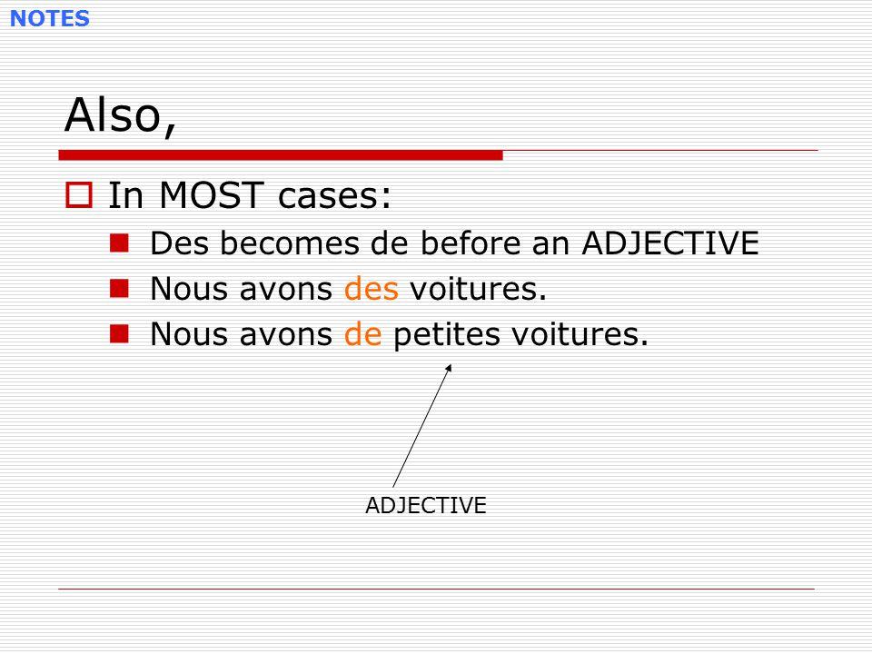 Also,  In MOST cases: Des becomes de before an ADJECTIVE Nous avons des voitures. Nous avons de petites voitures. NOTES ADJECTIVE