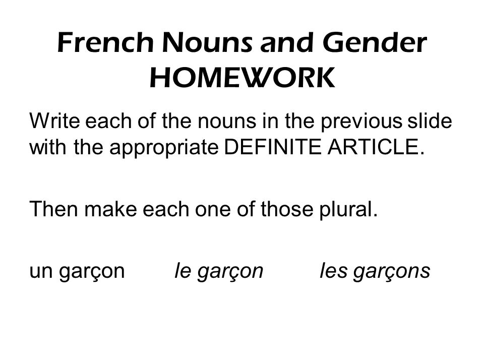 French Nouns and Gender HOMEWORK Write each of the nouns in the previous slide with the appropriate DEFINITE ARTICLE. Then make each one of those plur